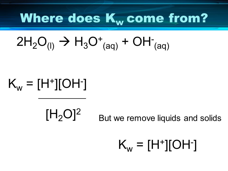 Where does Kw come from 2H2O(l)  H3O+(aq) + OH-(aq) Kw = [H+][OH-] __________. [H2O]2. But we remove liquids and solids.
